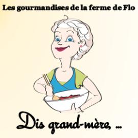 Dis Grand-Mère,…Les gourmandises de la ferme de Flo